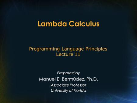 Lambda Calculus Prepared by Manuel E. Bermúdez, Ph.D. Associate Professor University of Florida Programming Language Principles Lecture 11.