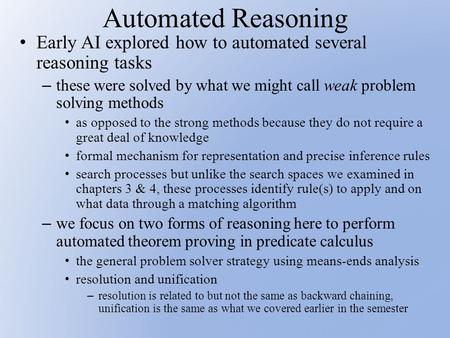 Automated Reasoning Early AI explored how to automated several reasoning tasks – these were solved by what we might call weak problem solving methods as.