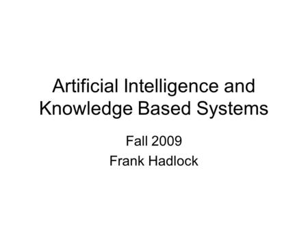 Artificial Intelligence and Knowledge Based Systems Fall 2009 Frank Hadlock.