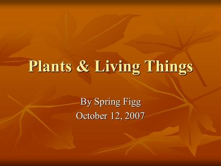 Plants & Living Things By Spring Figg October 12, 2007.