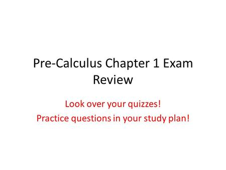 Pre-Calculus Chapter 1 Exam Review Look over your quizzes! Practice questions in your study plan!