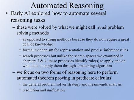 Automated Reasoning Early AI explored how to automate several reasoning tasks – these were solved by what we might call weak problem solving methods as.