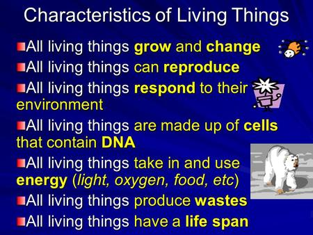 Characteristics of Living Things All living things grow and change All living things can reproduce All living things respond to their environment All living.