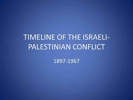 TIMELINE OF THE ISRAELI- PALESTINIAN CONFLICT 1897-1967.