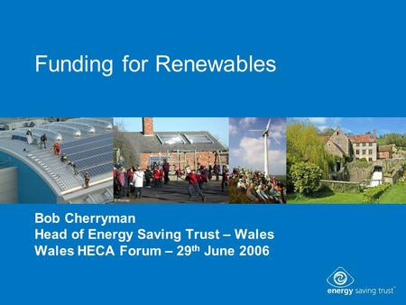 Funding for Renewables Bob Cherryman Head of Energy Saving Trust – Wales Wales HECA Forum – 29 th June 2006.