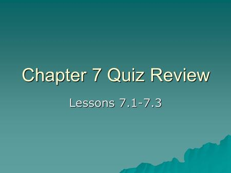 Chapter 7 Quiz Review Lessons 7.1-7.3. You need to know:  How to write and reduce a ratio  How to write and solve a proportion  How to write a similarity.
