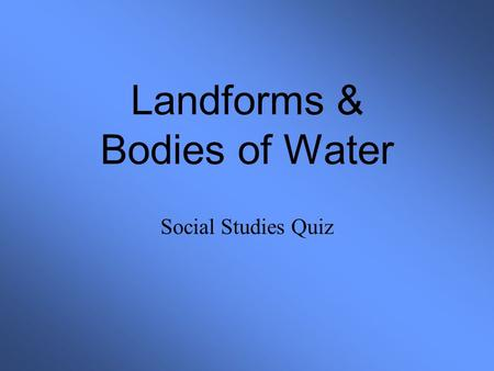 Landforms & Bodies of Water Social Studies Quiz. Landforms & Bodies of Water 1234 5678 9101112 13141516 17181920 STOP.