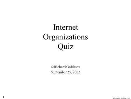 ©Richard L. Goldman 2001 1 Internet Organizations Quiz ©Richard Goldman September 25, 2002.