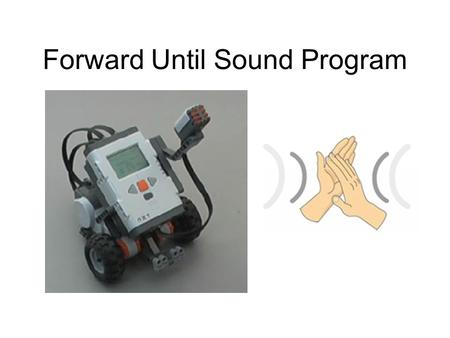 Forward Until Sound Program. NXT Sound Sensors How does the Sound Sensor detect sound? The Sound Sensor has a diaphragm membrane that is struck by sound.