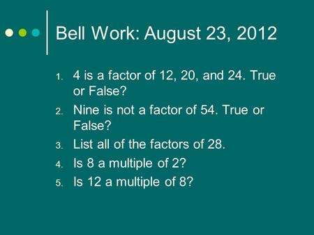 Bell Work: August 23, 2012 4 is a factor of 12, 20, and 24. True or False? Nine is not a factor of 54. True or False? List all of the factors of 28. Is.