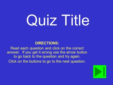 Quiz Title DIRECTIONS: Read each question and click on the correct answer. If you get it wrong use the arrow button to go back to the question and try.