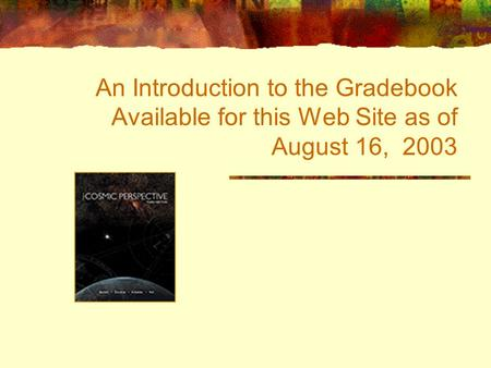 An Introduction to the Gradebook Available for this Web Site as of August 16, 2003.
