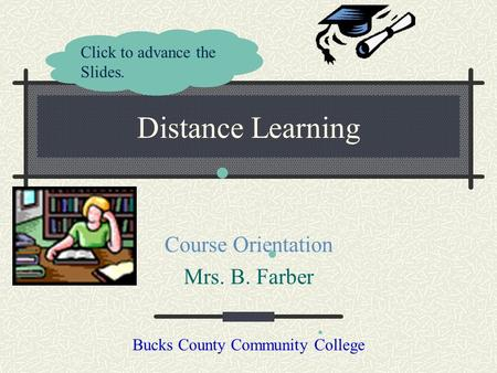 Distance Learning Course Orientation Mrs. B. Farber Bucks County Community College Click to advance the Slides.