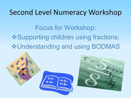 Second Level Numeracy Workshop Focus for Workshop:  Supporting children using fractions.  Understanding and using BODMAS.