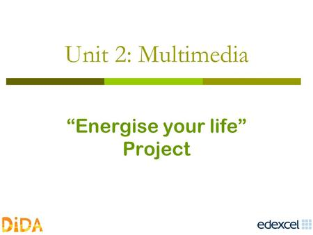 "Unit 2: Multimedia ""Energise your life"" Project.  DiDA website DiDA website."