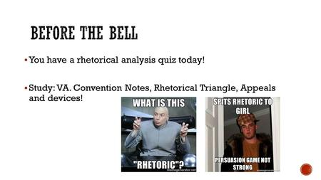  You have a rhetorical analysis quiz today!  Study: VA. Convention Notes, Rhetorical Triangle, Appeals and devices!