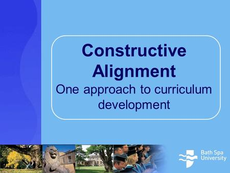Constructive Alignment One approach to curriculum development.