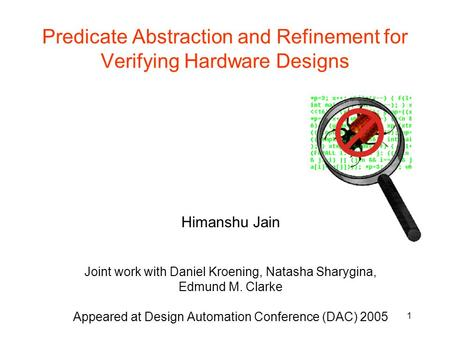 1 Predicate Abstraction and Refinement for Verifying Hardware Designs Himanshu Jain Joint work with Daniel Kroening, Natasha Sharygina, Edmund M. Clarke.