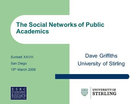 The Social Networks of Public Academics Dave Griffiths University of Stirling Sunbelt XXVIII San Diego 15 th March 2009.