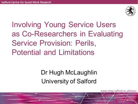 Involving Young Service Users as Co-Researchers in Evaluating Service Provision: Perils, Potential and Limitations Dr Hugh McLaughlin University of Salford.