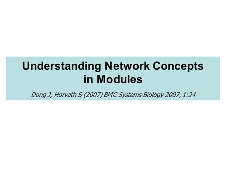 Understanding Network Concepts in Modules Dong J, Horvath S (2007) BMC Systems Biology 2007, 1:24.