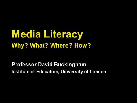 Media Literacy Why? What? Where? How? Professor David Buckingham