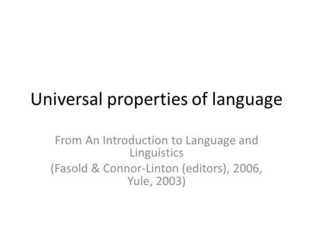 Universal properties of language From An Introduction to Language and Linguistics (Fasold & Connor-Linton (editors), 2006, Yule, 2003)