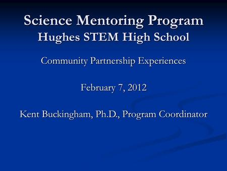 Science Mentoring Program Hughes STEM High School Community Partnership Experiences February 7, 2012 Kent Buckingham, Ph.D., Program Coordinator.