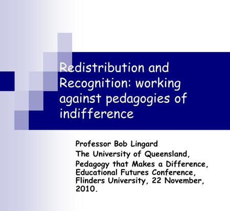 Redistribution and Recognition: working against pedagogies of indifference Professor Bob Lingard The University of Queensland, Pedagogy that Makes a Difference,