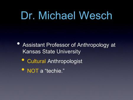 "Dr. Michael Wesch Assistant Professor of Anthropology at Kansas State University Cultural Anthropologist NOT a ""techie."""