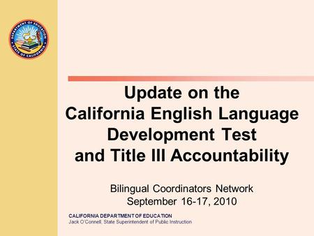 CALIFORNIA DEPARTMENT OF EDUCATION Jack O'Connell, State Superintendent of Public Instruction Update on the California English Language Development Test.