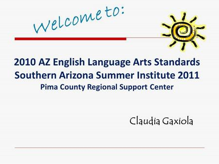 2010 AZ English Language Arts Standards Southern Arizona Summer Institute 2011 Pima County Regional Support Center Claudia Gaxiola.
