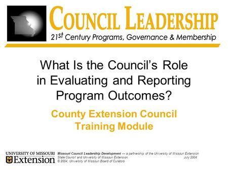 What Is the Council's Role in Evaluating and Reporting Program Outcomes? County Extension Council Training Module Missouri Council Leadership Development.