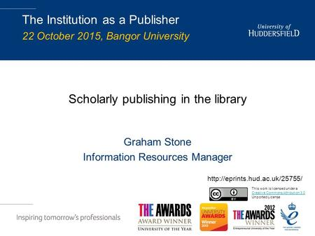 Scholarly publishing in the library Graham Stone Information Resources Manager The Institution as a Publisher 22 October 2015, Bangor University