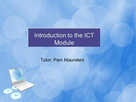 Introduction to the ICT Module Tutor: Pam Maunders.