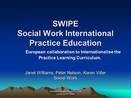 1 Sheffield Hallam University - LTA Conference - 2006 SWIPE Social Work International Practice Education Janet Williams, Peter Nelson, Karen Vitler Social.