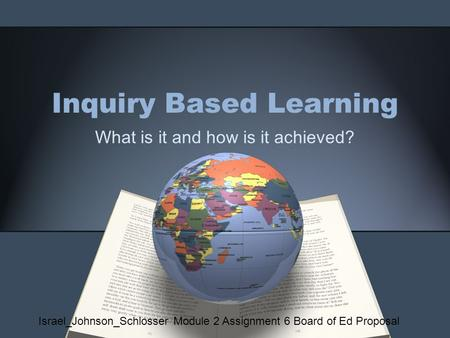 Inquiry Based Learning What is it and how is it achieved? Israel_Johnson_Schlosser Module 2 Assignment 6 Board of Ed Proposal.