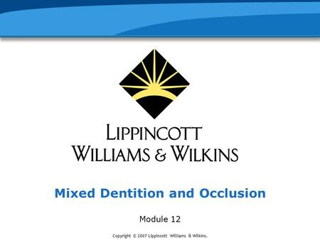Copyright © 2007 Lippincott Williams & Wilkins. Mixed Dentition and Occlusion Module 12.
