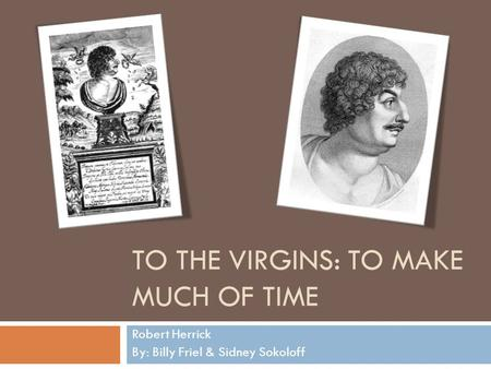 TO THE VIRGINS: TO MAKE MUCH OF TIME Robert Herrick By: Billy Friel & Sidney Sokoloff.
