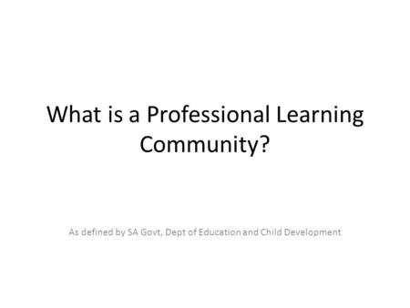 What is a Professional Learning Community? As defined by SA Govt, Dept of Education and Child Development.