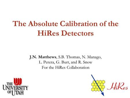 The Absolute Calibration of the HiRes Detectors J.N. Matthews, S.B. Thomas, N. Manago, L. Perera, G. Burt, and R. Snow For the HiRes Collaboration.