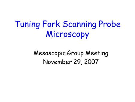 Tuning Fork Scanning Probe Microscopy Mesoscopic Group Meeting November 29, 2007.
