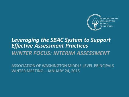 ASSOCIATION OF WASHINGTON MIDDLE LEVEL PRINCIPALS WINTER MEETING -- JANUARY 24, 2015 Leveraging the SBAC System to Support Effective Assessment Practices.