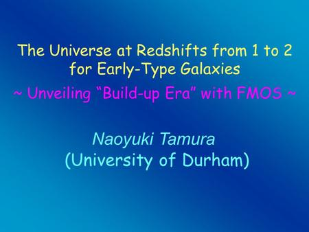"Naoyuki Tamura (University of Durham) The Universe at Redshifts from 1 to 2 for Early-Type Galaxies ~ Unveiling ""Build-up Era"" with FMOS ~"