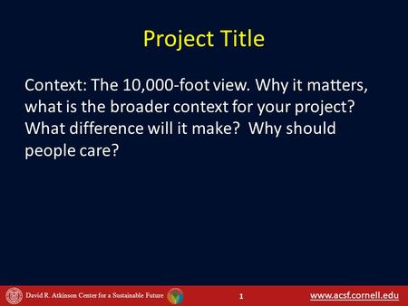 Www.acsf.cornell.edu David R. Atkinson Center for a Sustainable Future Project Title Context: The 10,000-foot view. Why it matters, what is the broader.