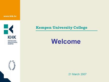 Www.khk.be Kempen University College Welcome 21 March 2007.