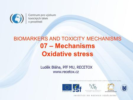 Luděk Bláha, PřF MU, RECETOX www.recetox.cz BIOMARKERS AND TOXICITY MECHANISMS 07 – Mechanisms Oxidative stress.