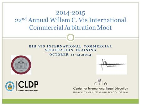 BIH VIS INTERNATIONAL COMMERCIAL ARBITRATION TRAINING OCTOBER 11-14,2014 2014-2015 22 nd Annual Willem C. Vis International Commercial Arbitration Moot.