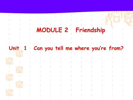 MODULE 2 Friendship Unit 1 Can you tell me where you're from?