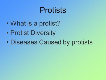 Protists What is a protist? Protist Diversity Diseases Caused by protists.
